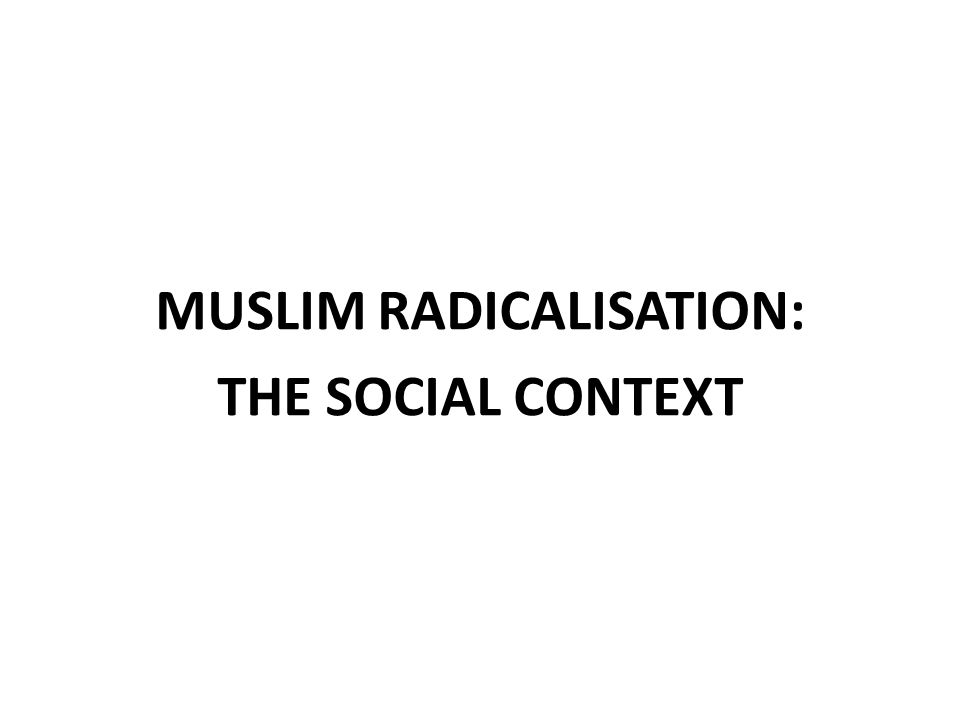 MUSLIM RADICALISATION: THE SOCIAL CONTEXT