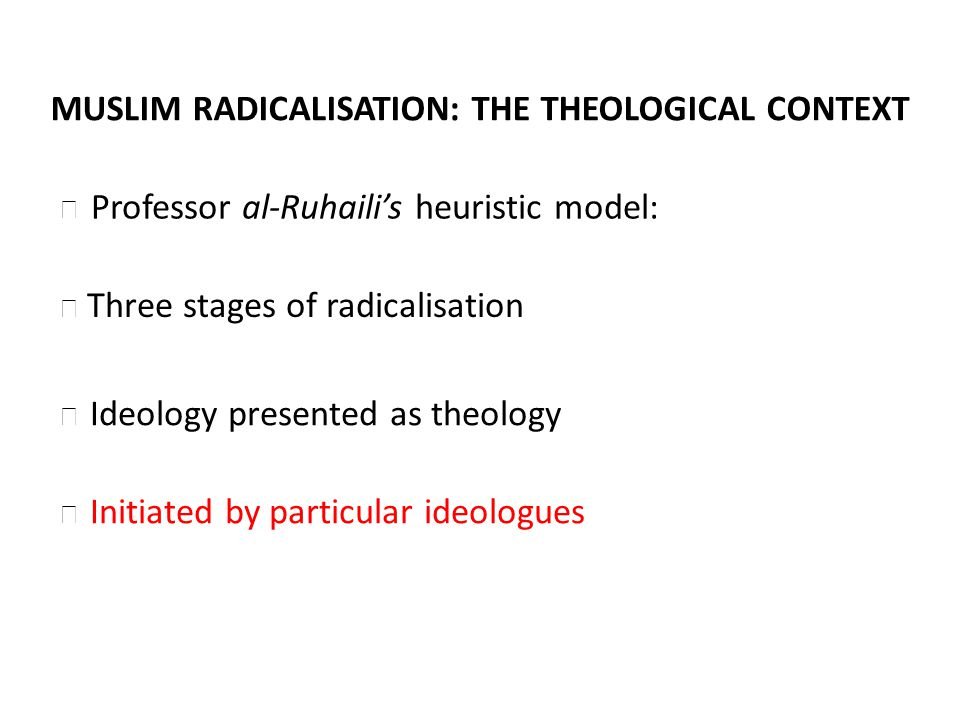 MUSLIM RADICALISATION: THE THEOLOGICAL CONTEXT Three stages of radicalisation Ideology presented as theology Initiated by particular ideologues Professor al-Ruhailis heuristic model: