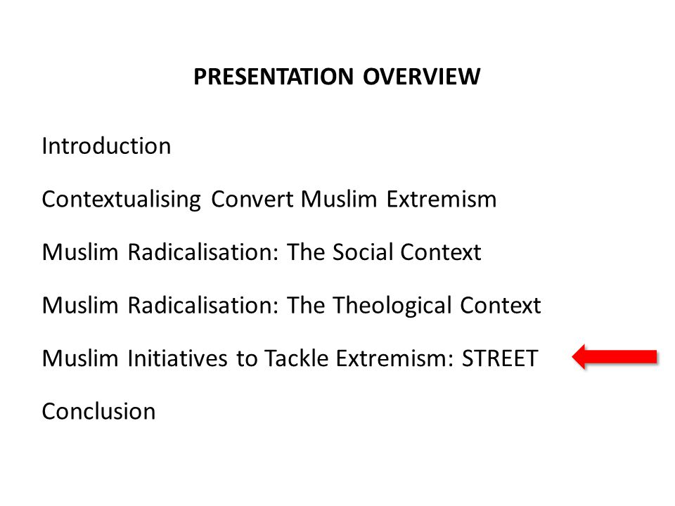 PRESENTATION OVERVIEW Contextualising Convert Muslim Extremism Muslim Radicalisation: The Social Context Muslim Radicalisation: The Theological Context Muslim Initiatives to Tackle Extremism: STREET Conclusion Introduction
