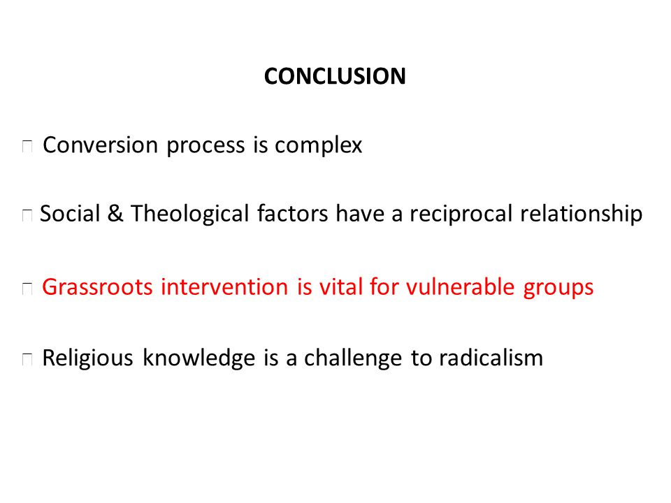 CONCLUSION Social & Theological factors have a reciprocal relationship Grassroots intervention is vital for vulnerable groups Religious knowledge is a challenge to radicalism Conversion process is complex