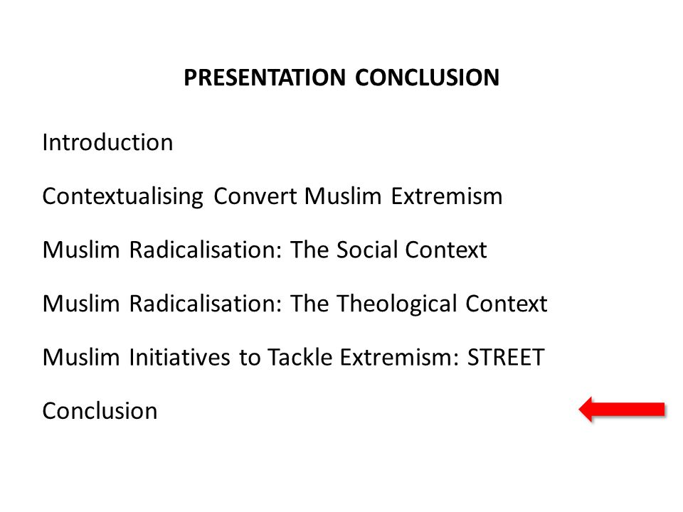 PRESENTATION CONCLUSION Contextualising Convert Muslim Extremism Muslim Radicalisation: The Social Context Muslim Radicalisation: The Theological Context Muslim Initiatives to Tackle Extremism: STREET Conclusion Introduction
