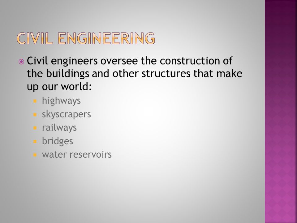 Civil engineers oversee the construction of the buildings and other structures that make up our world: highways skyscrapers railways bridges water reservoirs