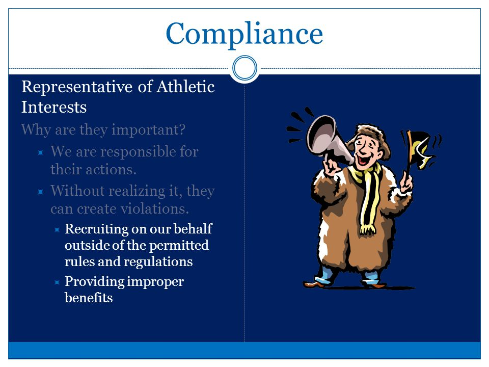 Compliance Representative of Athletic Interests A representative of athletic interests is a person or organization that has a direct connection with our program Your Parents Booster Groups Alumni Staff