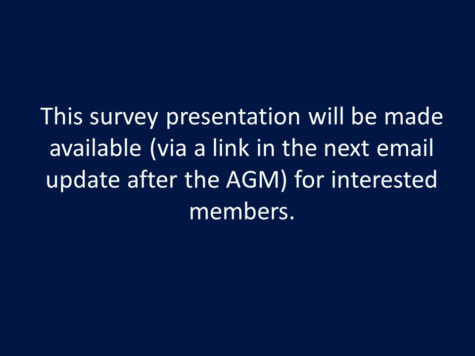 This survey presentation will be made available (via a link in the next email update after the AGM) for interested members.