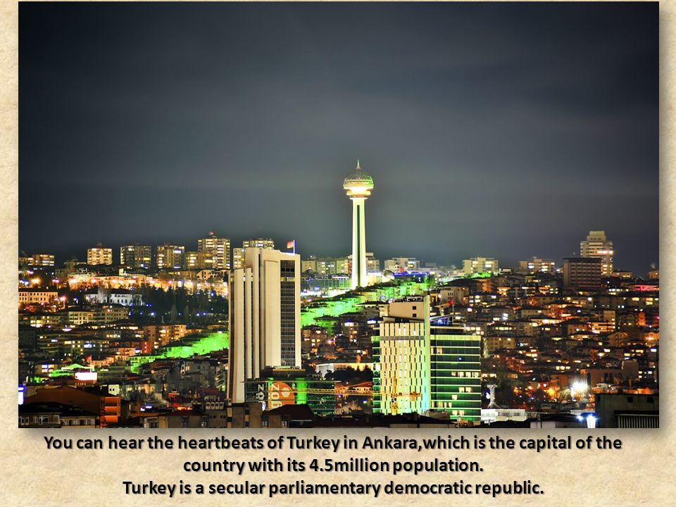 You can hear the heartbeats of Turkey in Ankara,which is the capital of the country with its 4.5million population.