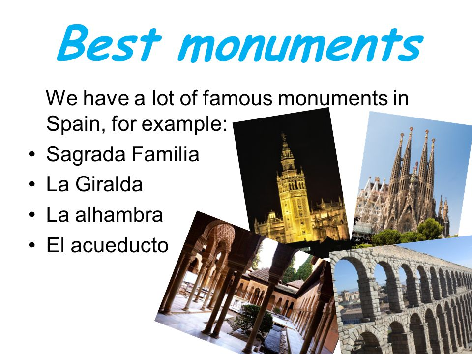 Best monuments We have a lot of famous monuments in Spain, for example: Sagrada Familia La Giralda La alhambra El acueducto