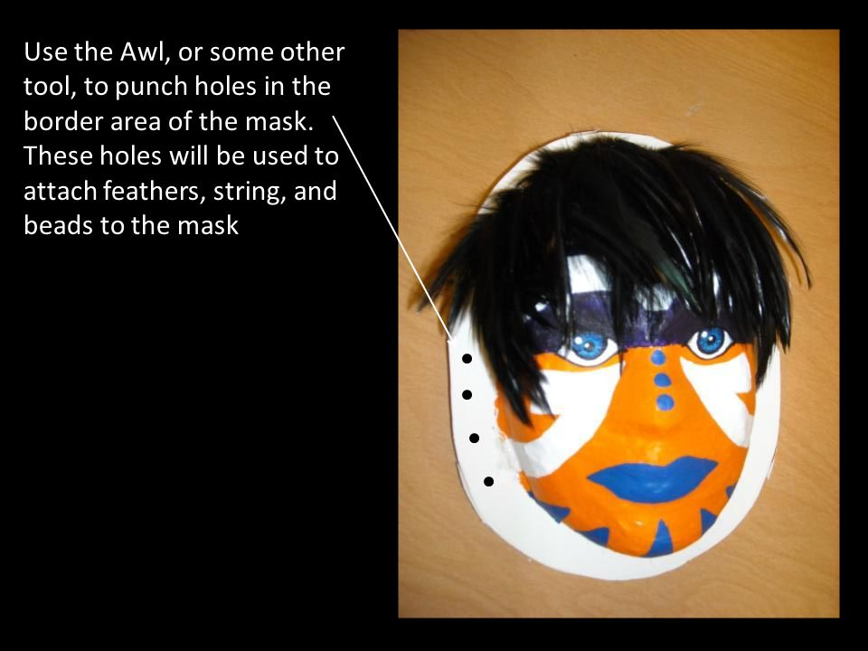 Use the Awl, or some other tool, to punch holes in the border area of the mask.