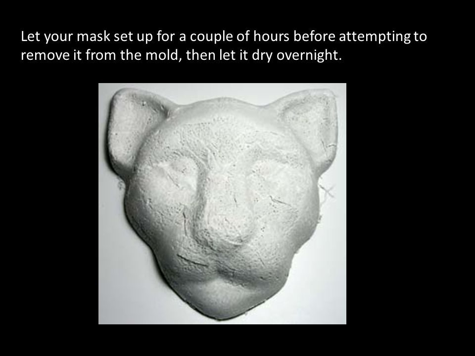 Let your mask set up for a couple of hours before attempting to remove it from the mold, then let it dry overnight.