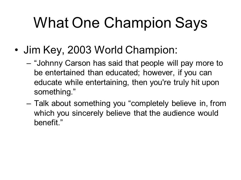 What One Champion Says Jim Key, 2003 World Champion: –Johnny Carson has said that people will pay more to be entertained than educated; however, if you can educate while entertaining, then you re truly hit upon something.