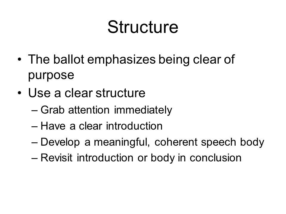 Structure The ballot emphasizes being clear of purpose Use a clear structure –Grab attention immediately –Have a clear introduction –Develop a meaningful, coherent speech body –Revisit introduction or body in conclusion