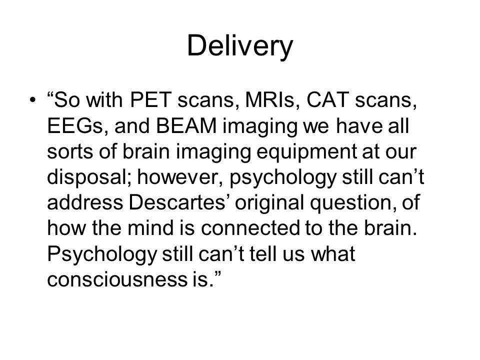 Delivery So with PET scans, MRIs, CAT scans, EEGs, and BEAM imaging we have all sorts of brain imaging equipment at our disposal; however, psychology still cant address Descartes original question, of how the mind is connected to the brain.