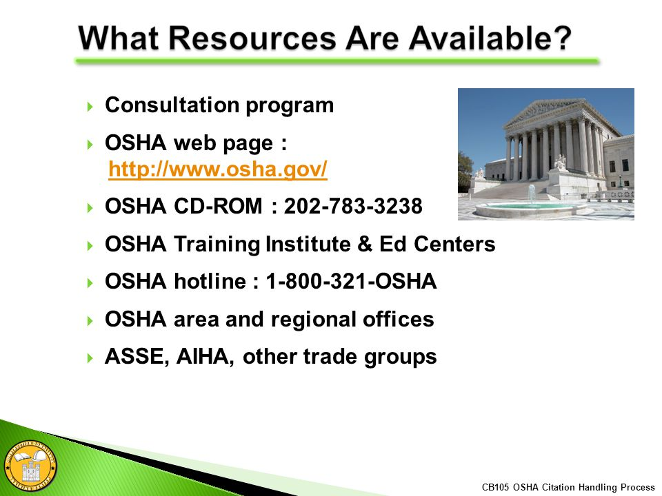 Consultation program OSHA web page : http://www.osha.gov/ OSHA CD-ROM : 202-783-3238 OSHA Training Institute & Ed Centers OSHA hotline : 1-800-321-OSHA OSHA area and regional offices ASSE, AIHA, other trade groups CB105 OSHA Citation Handling Process