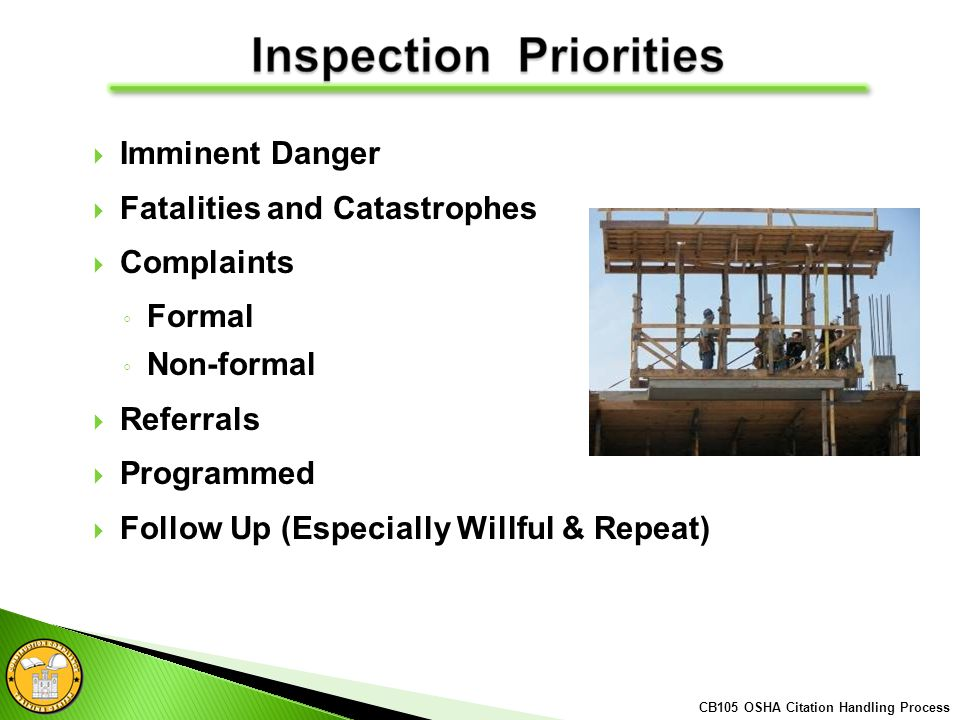 Imminent Danger Fatalities and Catastrophes Complaints Formal Non-formal Referrals Programmed Follow Up (Especially Willful & Repeat) CB105 OSHA Citation Handling Process