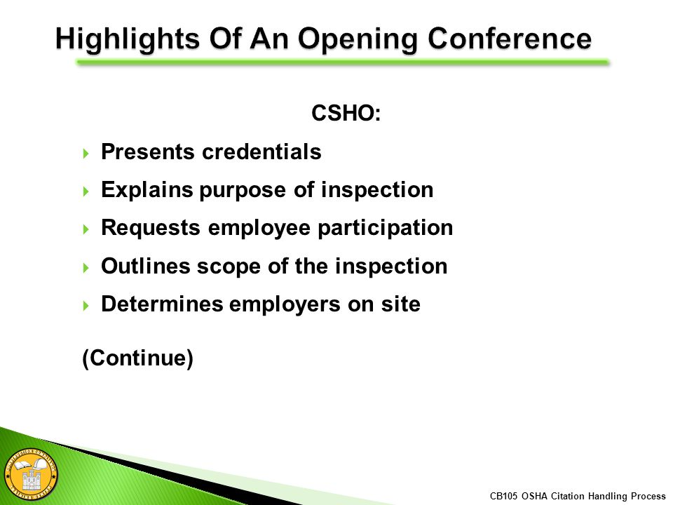 CSHO: Presents credentials Explains purpose of inspection Requests employee participation Outlines scope of the inspection Determines employers on site (Continue) CB105 OSHA Citation Handling Process