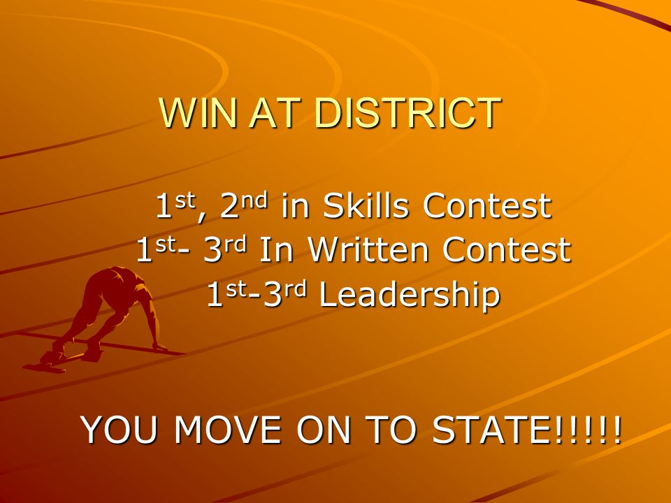 WIN AT DISTRICT 1 st, 2 nd in Skills Contest 1 st - 3 rd In Written Contest 1 st -3 rd Leadership YOU MOVE ON TO STATE!!!!!