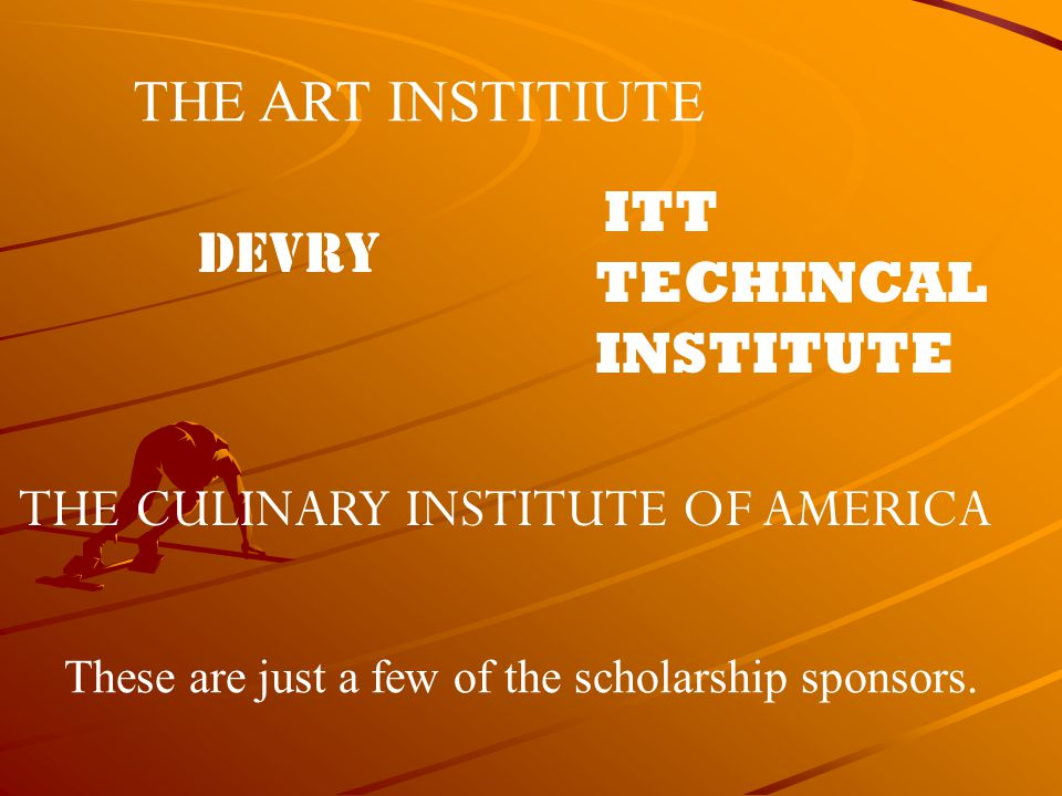 THE ART INSTITIUTE DEVRY ITT TECHINCAL INSTITUTE THE CULINARY INSTITUTE OF AMERICA These are just a few of the scholarship sponsors.