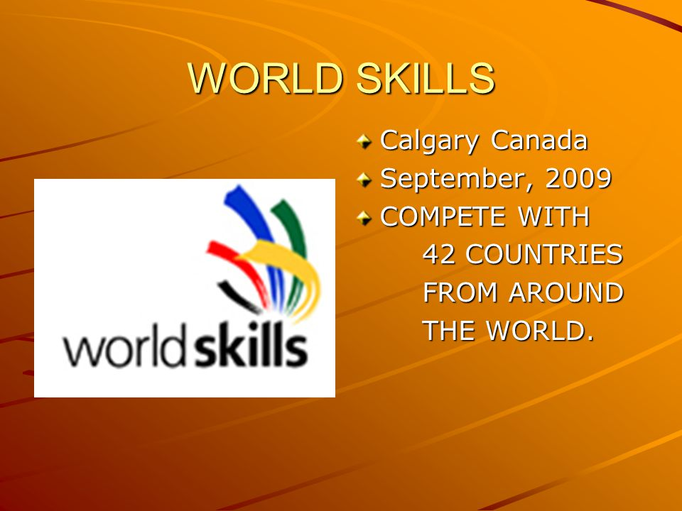WORLD SKILLS Calgary Canada September, 2009 COMPETE WITH 42 COUNTRIES FROM AROUND THE WORLD.