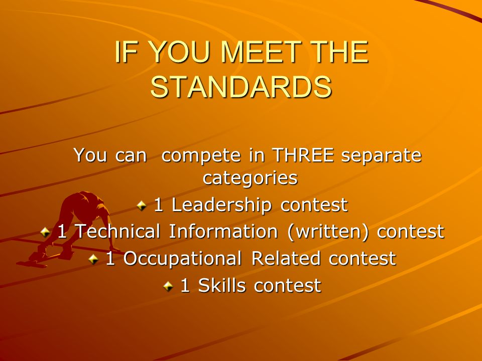 IF YOU MEET THE STANDARDS You can compete in THREE separate categories You can compete in THREE separate categories 1 Leadership contest 1 Technical Information (written) contest 1 Occupational Related contest 1 Skills contest