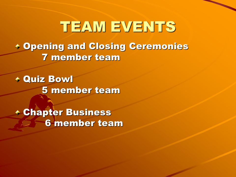 TEAM EVENTS Opening and Closing Ceremonies 7 member team 7 member team Quiz Bowl 5 member team 5 member team Chapter Business 6 member team 6 member team