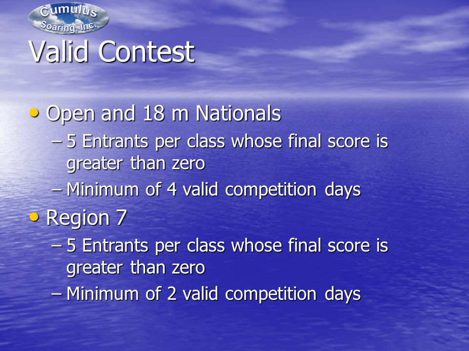 Valid Contest Open and 18 m Nationals Open and 18 m Nationals –5 Entrants per class whose final score is greater than zero –Minimum of 4 valid competition days Region 7 Region 7 –5 Entrants per class whose final score is greater than zero –Minimum of 2 valid competition days