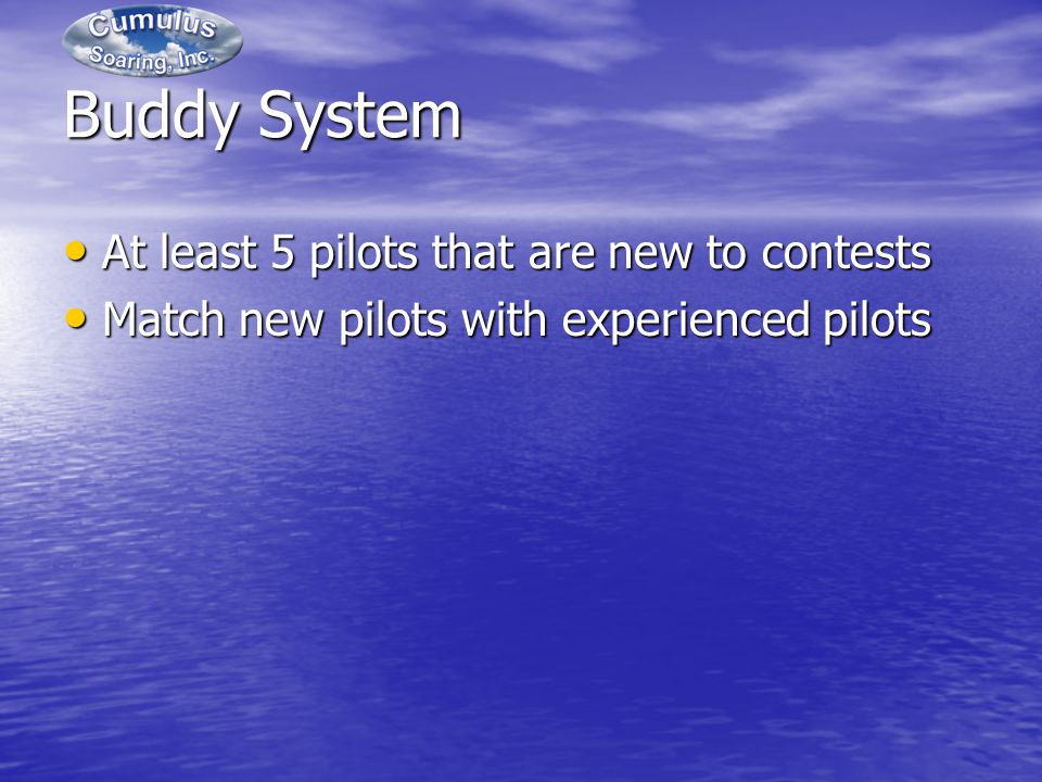 Buddy System At least 5 pilots that are new to contests At least 5 pilots that are new to contests Match new pilots with experienced pilots Match new pilots with experienced pilots