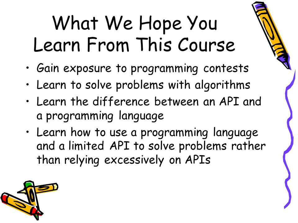 What We Hope You Learn From This Course Gain exposure to programming contests Learn to solve problems with algorithms Learn the difference between an API and a programming language Learn how to use a programming language and a limited API to solve problems rather than relying excessively on APIs