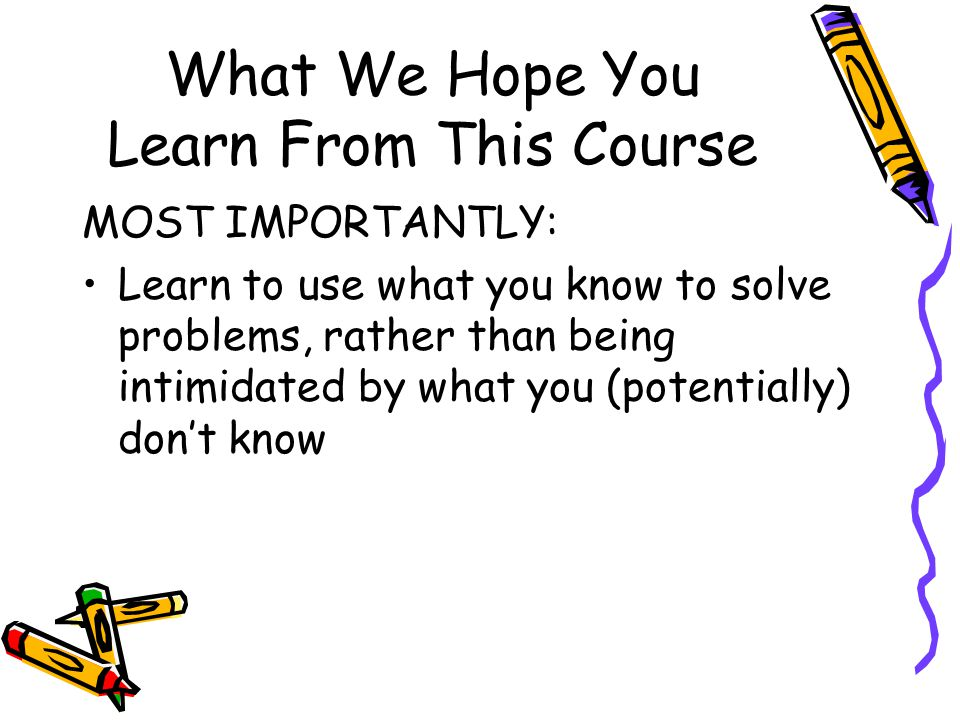 What We Hope You Learn From This Course MOST IMPORTANTLY: Learn to use what you know to solve problems, rather than being intimidated by what you (potentially) dont know