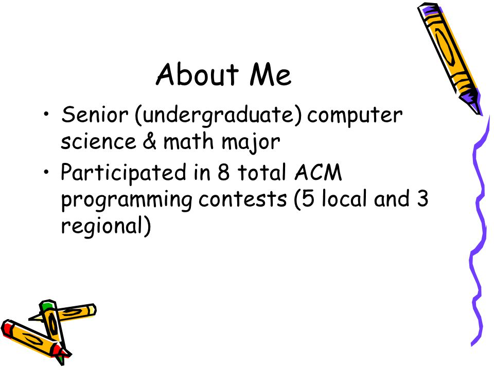About Me Senior (undergraduate) computer science & math major Participated in 8 total ACM programming contests (5 local and 3 regional)
