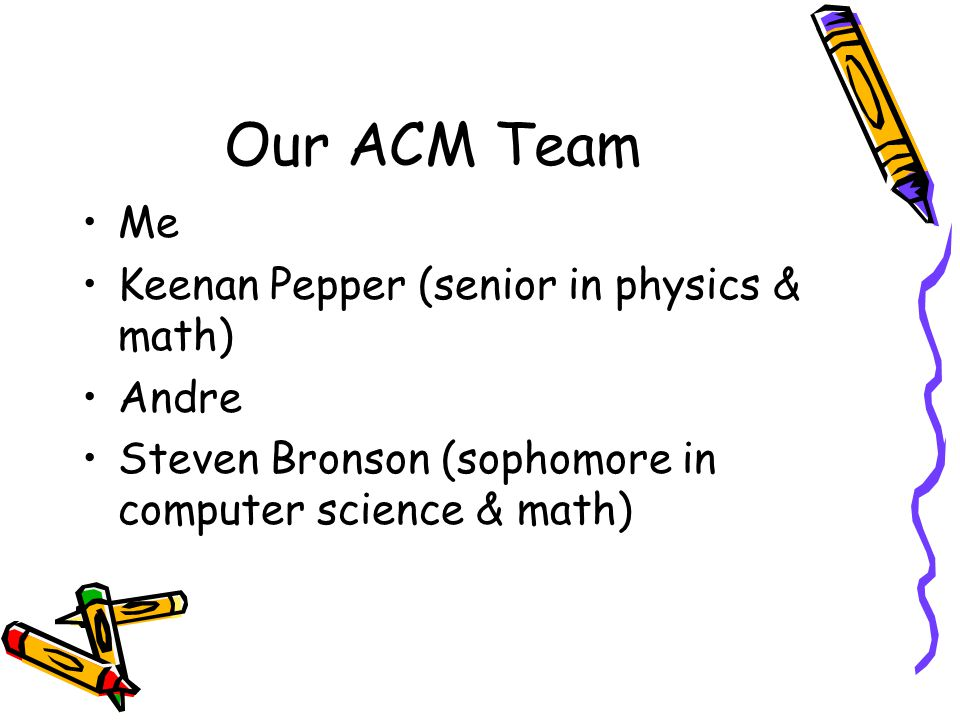 Our ACM Team Me Keenan Pepper (senior in physics & math) Andre Steven Bronson (sophomore in computer science & math)