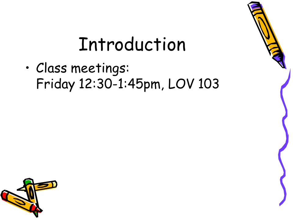 Introduction Class meetings: Friday 12:30-1:45pm, LOV 103