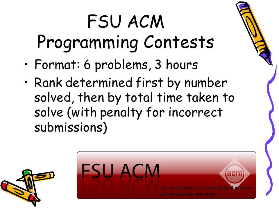 FSU ACM Programming Contests Format: 6 problems, 3 hours Rank determined first by number solved, then by total time taken to solve (with penalty for incorrect submissions)