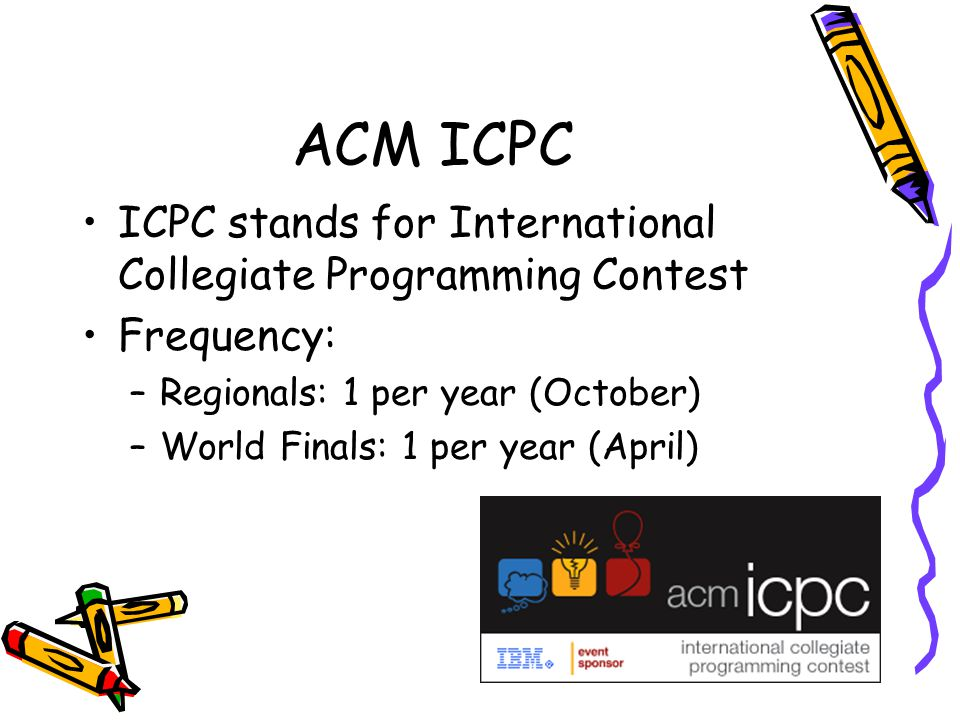 ACM ICPC ICPC stands for International Collegiate Programming Contest Frequency: –Regionals: 1 per year (October) –World Finals: 1 per year (April)