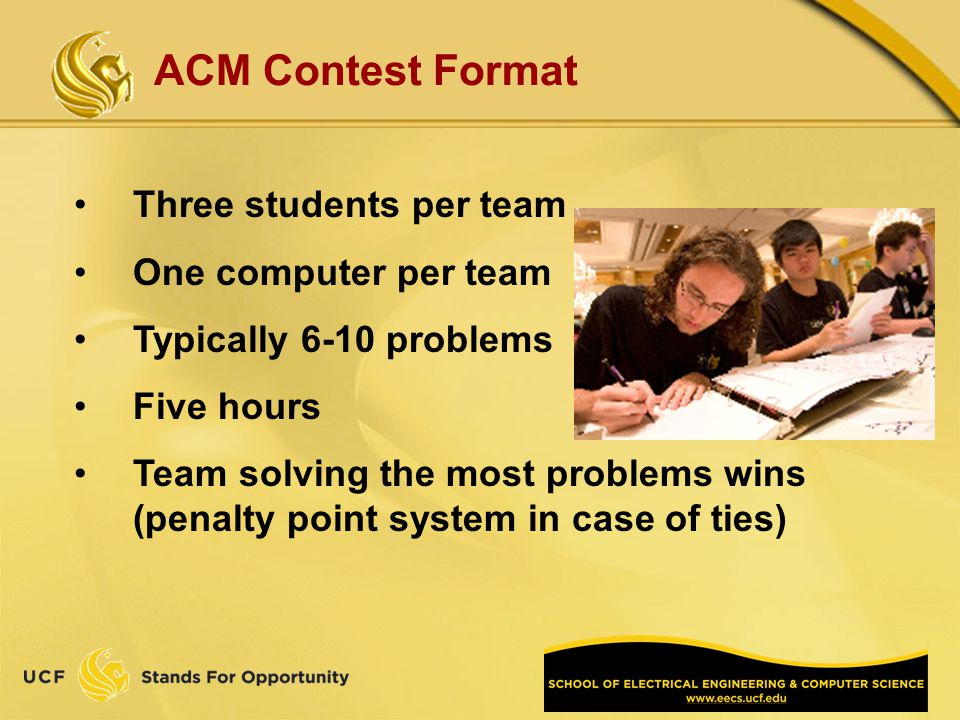 ACM Contest Format Three students per team One computer per team Typically 6-10 problems Five hours Team solving the most problems wins (penalty point system in case of ties)