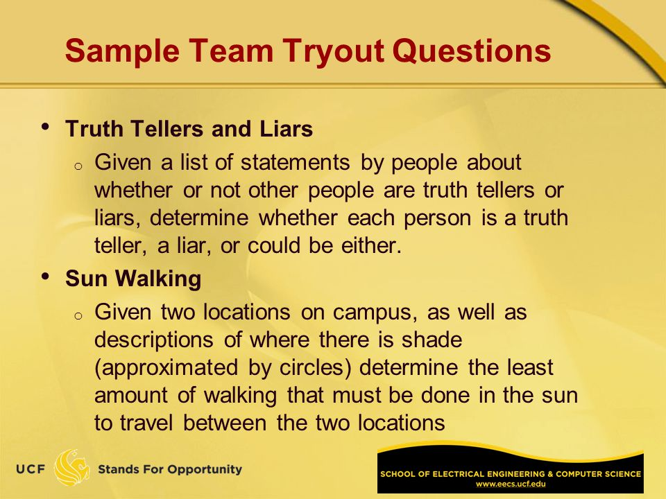 Sample Team Tryout Questions Truth Tellers and Liars o Given a list of statements by people about whether or not other people are truth tellers or liars, determine whether each person is a truth teller, a liar, or could be either.