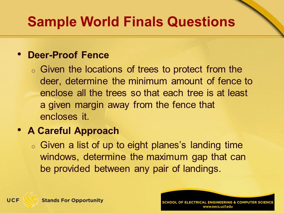 Sample World Finals Questions Deer-Proof Fence o Given the locations of trees to protect from the deer, determine the minimum amount of fence to enclose all the trees so that each tree is at least a given margin away from the fence that encloses it.