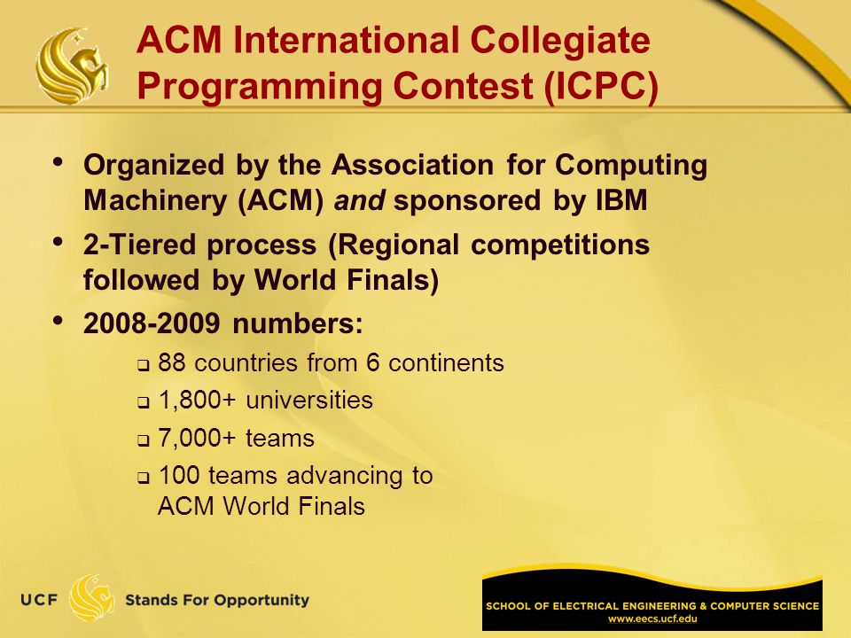 Organized by the Association for Computing Machinery (ACM) and sponsored by IBM 2-Tiered process (Regional competitions followed by World Finals) 2008-2009 numbers: 88 countries from 6 continents 1,800+ universities 7,000+ teams 100 teams advancing to ACM World Finals ACM International Collegiate Programming Contest (ICPC)