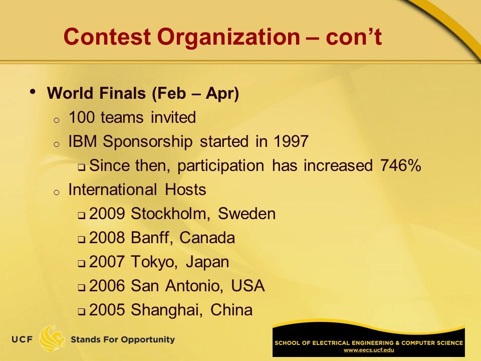Contest Organization – cont World Finals (Feb – Apr) o 100 teams invited o IBM Sponsorship started in 1997 Since then, participation has increased 746% o International Hosts 2009 Stockholm, Sweden 2008 Banff, Canada 2007 Tokyo, Japan 2006 San Antonio, USA 2005 Shanghai, China