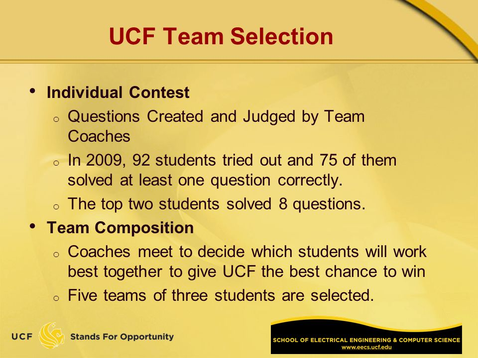 UCF Team Selection Individual Contest o Questions Created and Judged by Team Coaches o In 2009, 92 students tried out and 75 of them solved at least one question correctly.