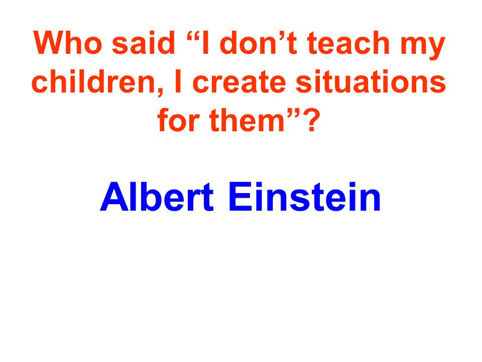 Who said I dont teach my children, I create situations for them Albert Einstein