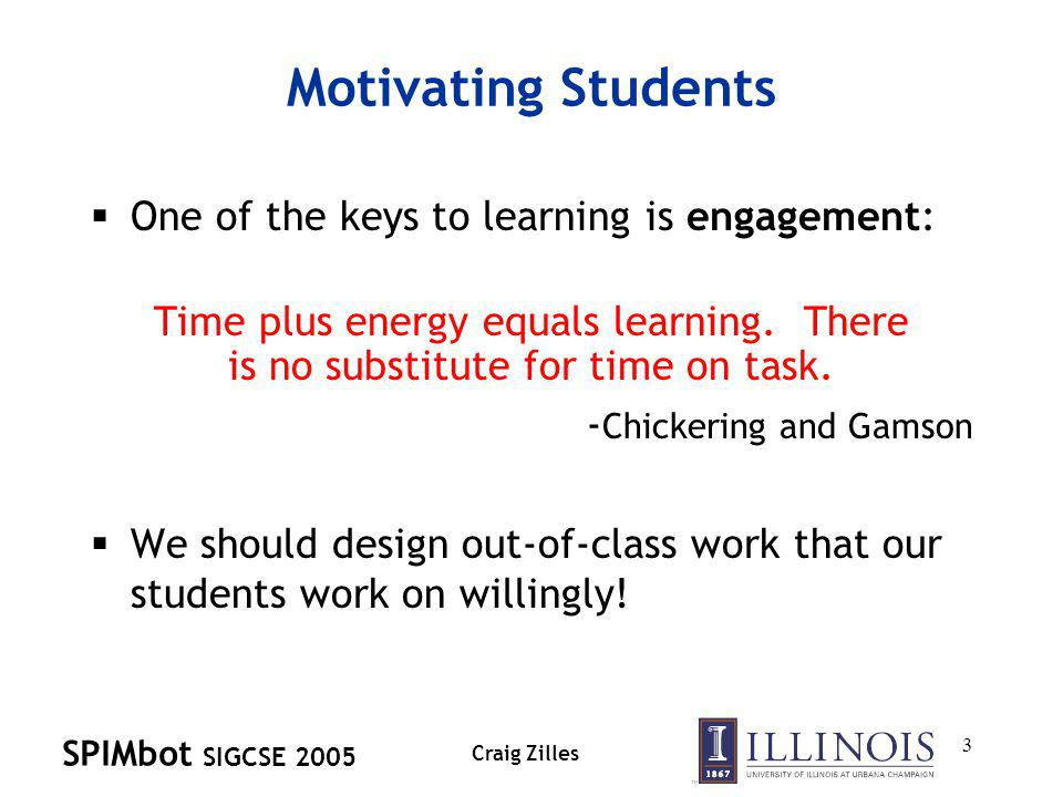 SPIMbot SIGCSE 2005 Craig Zilles 3 Motivating Students One of the keys to learning is engagement: Time plus energy equals learning.