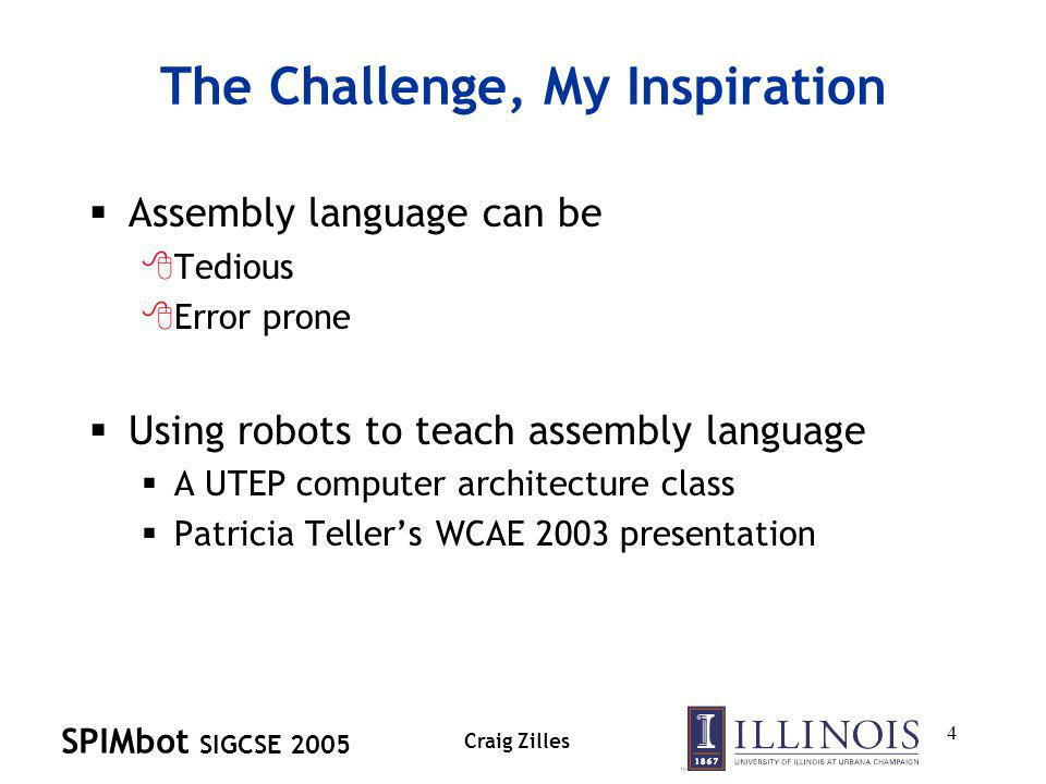 SPIMbot SIGCSE 2005 Craig Zilles 4 The Challenge, My Inspiration Assembly language can be 8Tedious 8Error prone Using robots to teach assembly language A UTEP computer architecture class Patricia Tellers WCAE 2003 presentation