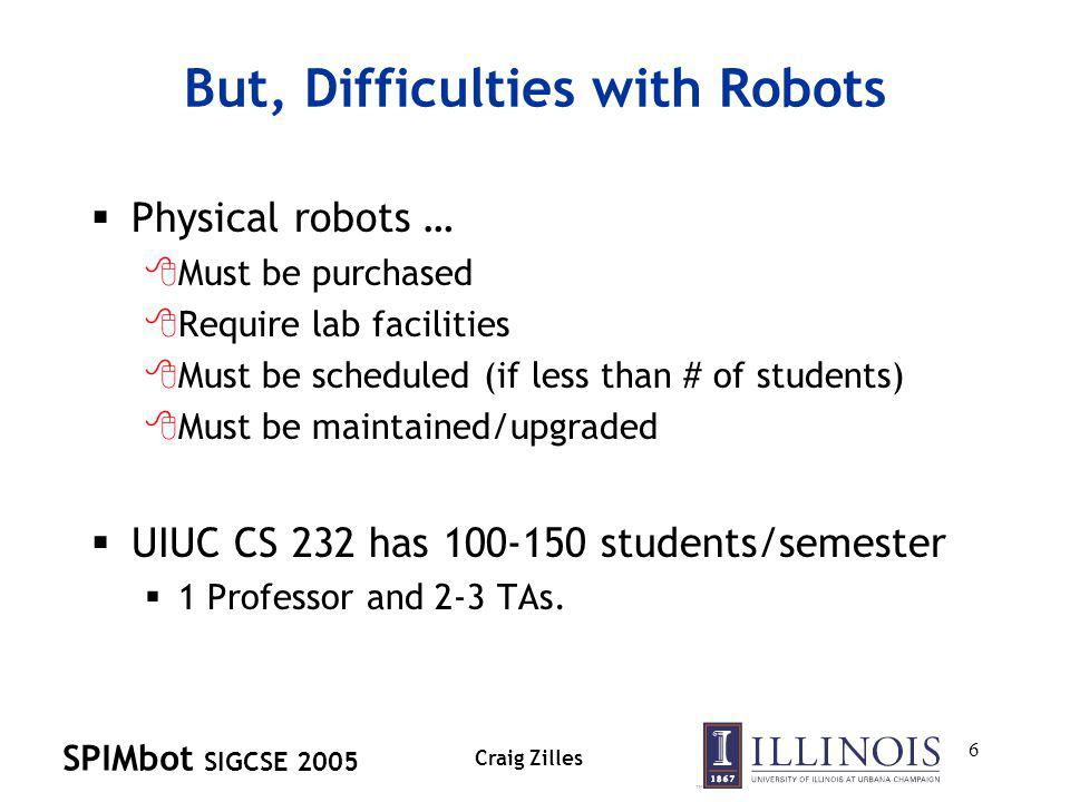 SPIMbot SIGCSE 2005 Craig Zilles 6 But, Difficulties with Robots Physical robots … 8Must be purchased 8Require lab facilities 8Must be scheduled (if less than # of students) 8Must be maintained/upgraded UIUC CS 232 has 100-150 students/semester 1 Professor and 2-3 TAs.