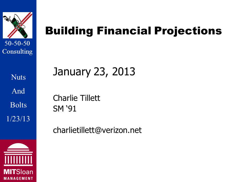 Nuts And Bolts 1/20/11 Nuts And Bolts 1/23/13 50-50-50 Consulting Building Financial Projections January 23, 2013 Charlie Tillett SM 91 charlietillett@verizon.net