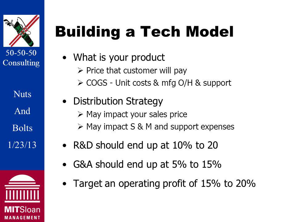 Nuts And Bolts 1/20/11 Nuts And Bolts 1/23/13 50-50-50 Consulting Building a Tech Model What is your product Price that customer will pay COGS - Unit costs & mfg O/H & support Distribution Strategy May impact your sales price May impact S & M and support expenses R&D should end up at 10% to 20 G&A should end up at 5% to 15% Target an operating profit of 15% to 20%