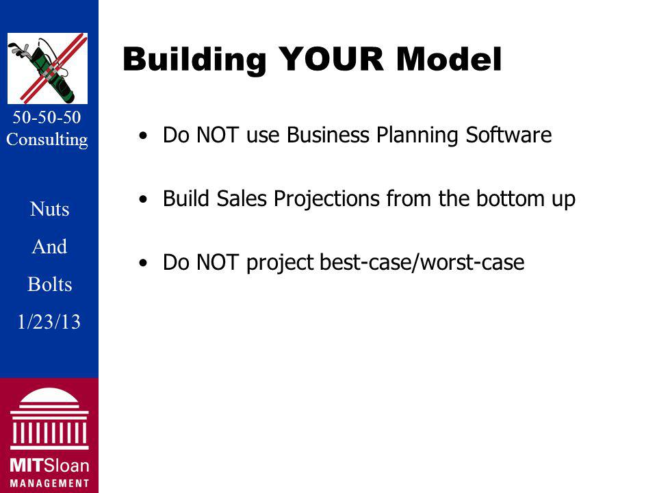 Nuts And Bolts 1/20/11 Nuts And Bolts 1/23/13 50-50-50 Consulting Building YOUR Model Do NOT use Business Planning Software Build Sales Projections from the bottom up Do NOT project best-case/worst-case