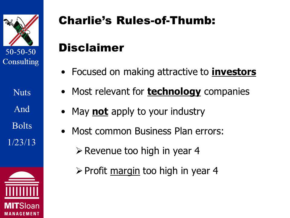Nuts And Bolts 1/20/11 Nuts And Bolts 1/23/13 50-50-50 Consulting Charlies Rules-of-Thumb: Disclaimer Focused on making attractive to investors Most relevant for technology companies May not apply to your industry Most common Business Plan errors: Revenue too high in year 4 Profit margin too high in year 4