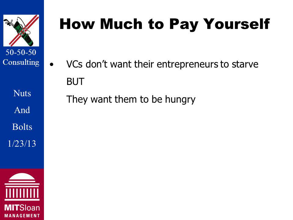 Nuts And Bolts 1/20/11 Nuts And Bolts 1/23/13 50-50-50 Consulting How Much to Pay Yourself VCs dont want their entrepreneurs to starve BUT They want them to be hungry