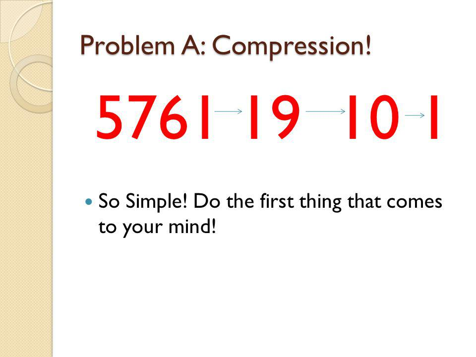 Problem A: Compression! 5761 19 10 1 So Simple! Do the first thing that comes to your mind!