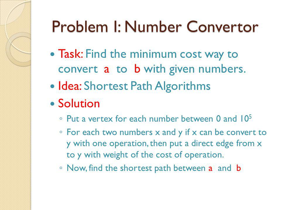 Problem I: Number Convertor Problem I: Number Convertor Task: Find the minimum cost way to convert a to b with given numbers.
