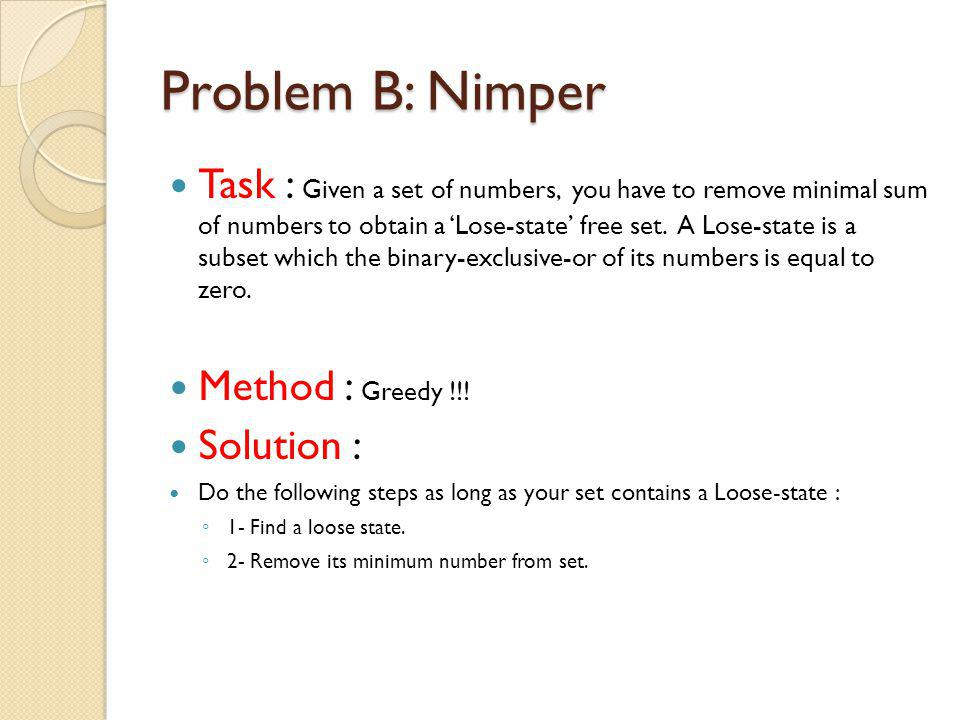 Problem B: Nimper Task : Given a set of numbers, you have to remove minimal sum of numbers to obtain a Lose-state free set.
